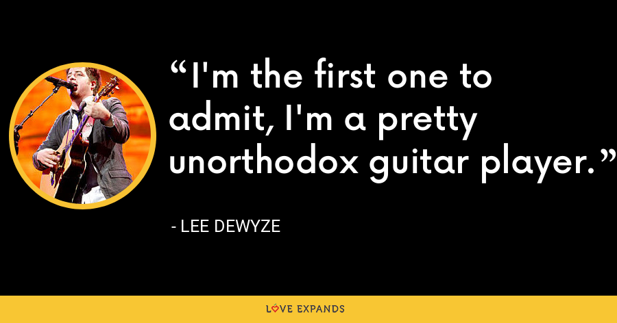 I'm the first one to admit, I'm a pretty unorthodox guitar player. - Lee DeWyze