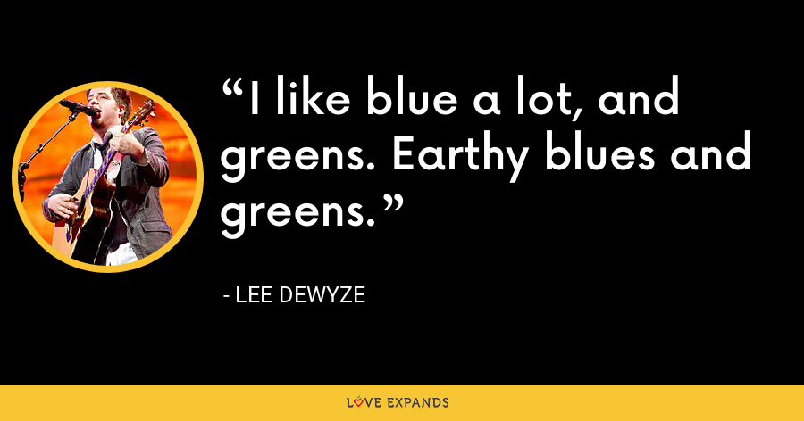 I like blue a lot, and greens. Earthy blues and greens. - Lee DeWyze