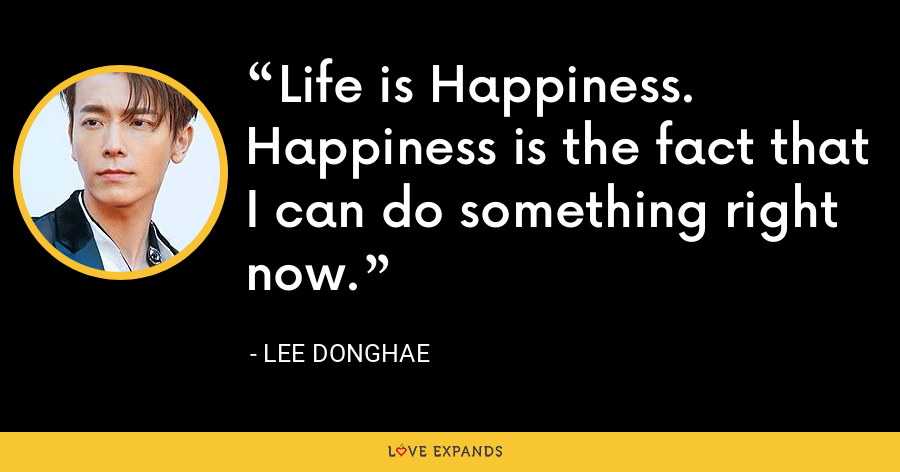 Life is Happiness. Happiness is the fact that I can do something right now. - Lee Donghae