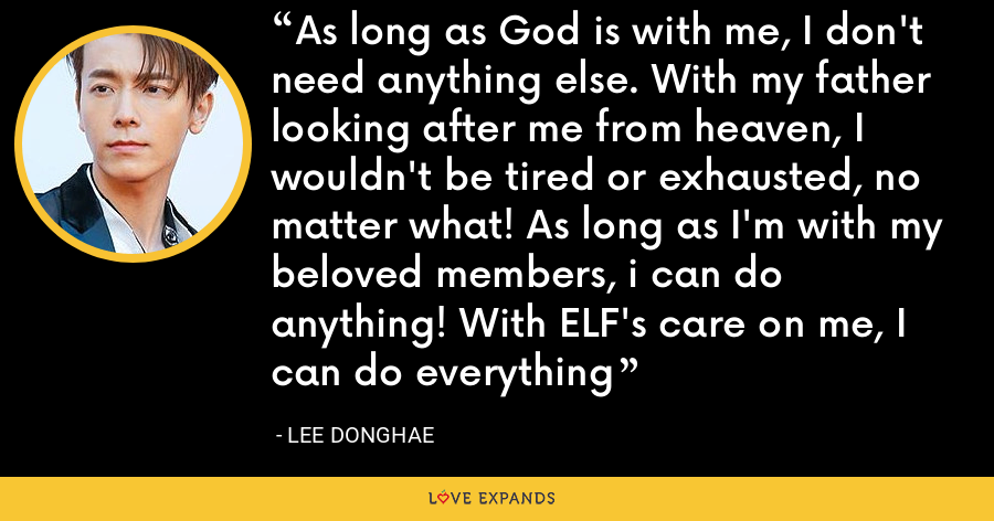 As long as God is with me, I don't need anything else. With my father looking after me from heaven, I wouldn't be tired or exhausted, no matter what! As long as I'm with my beloved members, i can do anything! With ELF's care on me, I can do everything - Lee Donghae