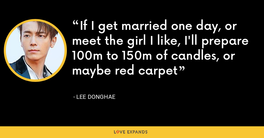 If I get married one day, or meet the girl I like, I'll prepare 100m to 150m of candles, or maybe red carpet - Lee Donghae