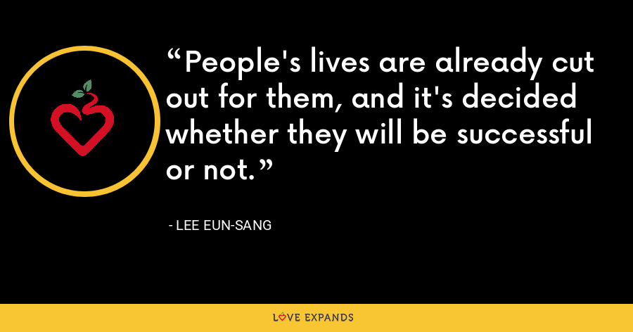 People's lives are already cut out for them, and it's decided whether they will be successful or not. - Lee Eun-sang