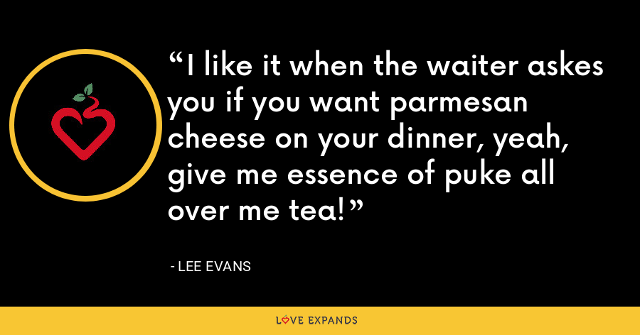 I like it when the waiter askes you if you want parmesan cheese on your dinner, yeah, give me essence of puke all over me tea! - Lee Evans