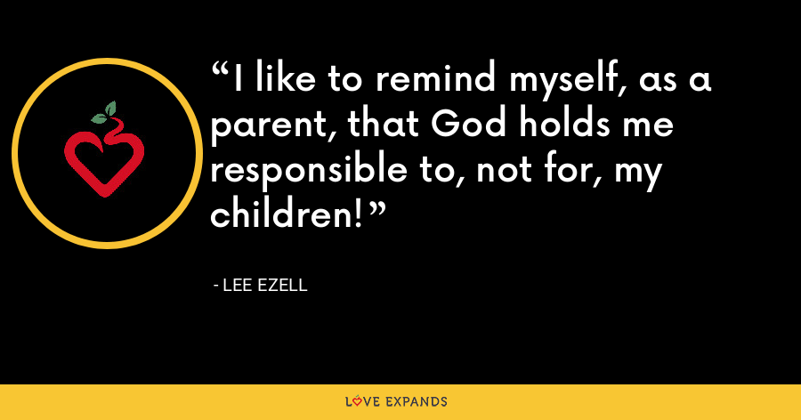 I like to remind myself, as a parent, that God holds me responsible to, not for, my children! - Lee Ezell