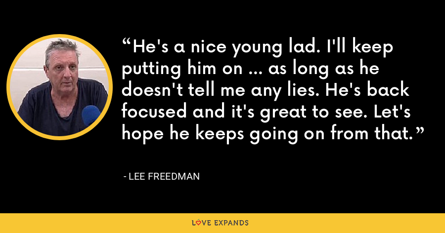 He's a nice young lad. I'll keep putting him on ... as long as he doesn't tell me any lies. He's back focused and it's great to see. Let's hope he keeps going on from that. - Lee Freedman