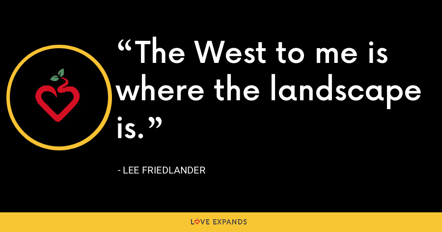 The West to me is where the landscape is. - Lee Friedlander