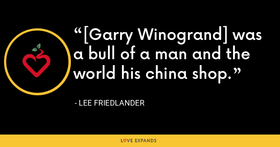 [Garry Winogrand] was a bull of a man and the world his china shop. - Lee Friedlander