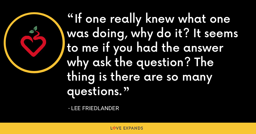 If one really knew what one was doing, why do it? It seems to me if you had the answer why ask the question? The thing is there are so many questions. - Lee Friedlander
