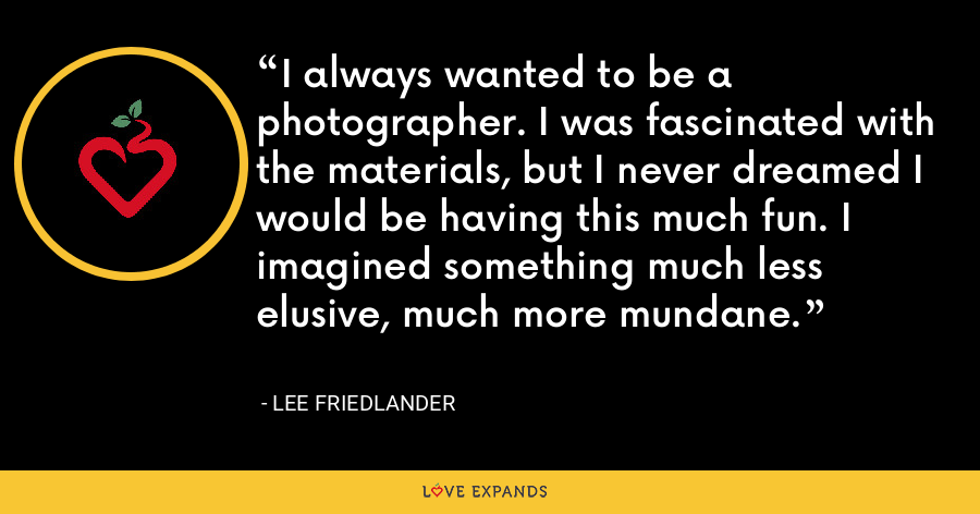 I always wanted to be a photographer. I was fascinated with the materials, but I never dreamed I would be having this much fun. I imagined something much less elusive, much more mundane. - Lee Friedlander