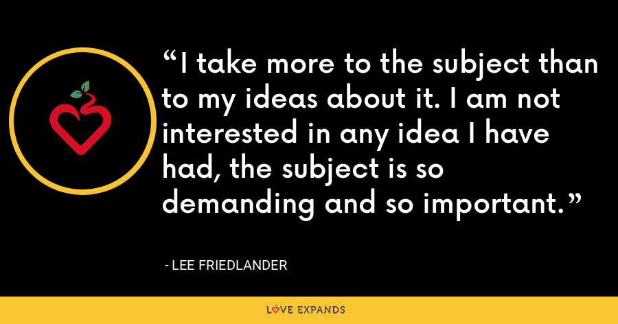 I take more to the subject than to my ideas about it. I am not interested in any idea I have had, the subject is so demanding and so important. - Lee Friedlander
