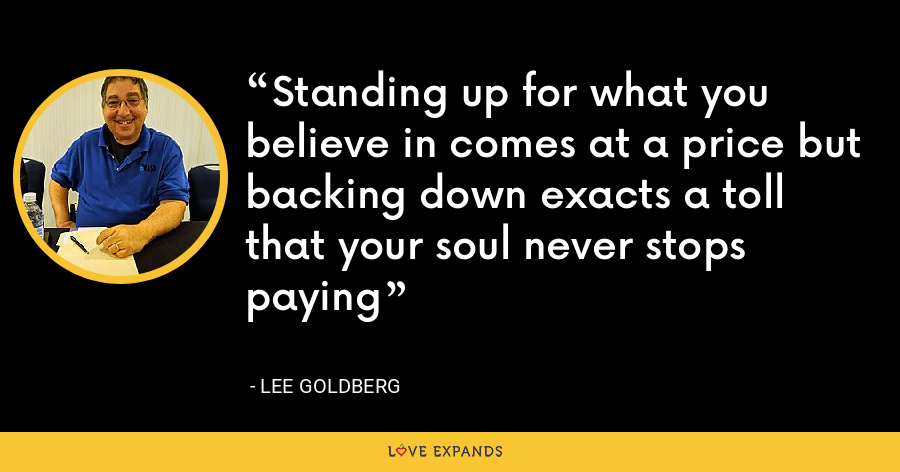 Standing up for what you believe in comes at a price but backing down exacts a toll that your soul never stops paying - Lee Goldberg