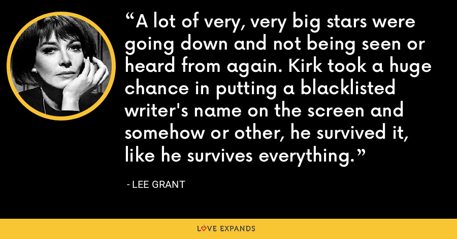 A lot of very, very big stars were going down and not being seen or heard from again. Kirk took a huge chance in putting a blacklisted writer's name on the screen and somehow or other, he survived it, like he survives everything. - Lee Grant
