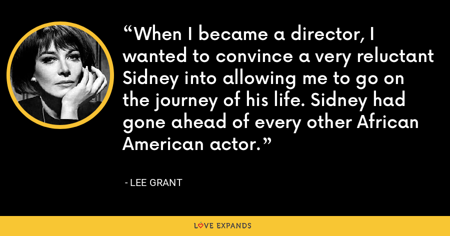 When I became a director, I wanted to convince a very reluctant Sidney into allowing me to go on the journey of his life. Sidney had gone ahead of every other African American actor. - Lee Grant
