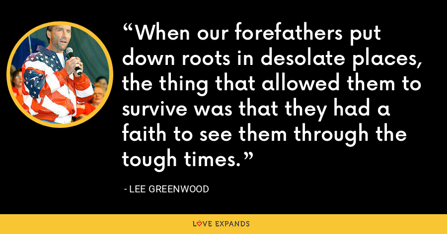 When our forefathers put down roots in desolate places, the thing that allowed them to survive was that they had a faith to see them through the tough times. - Lee Greenwood