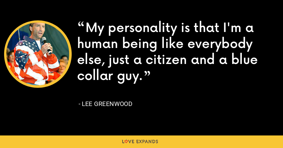 My personality is that I'm a human being like everybody else, just a citizen and a blue collar guy. - Lee Greenwood