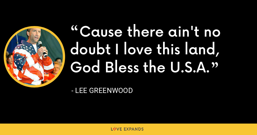Cause there ain't no doubt I love this land, God Bless the U.S.A. - Lee Greenwood