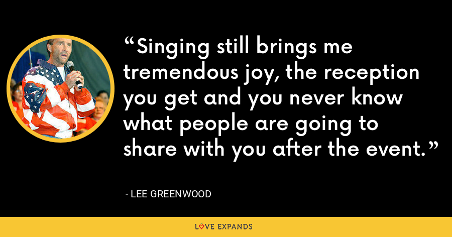 Singing still brings me tremendous joy, the reception you get and you never know what people are going to share with you after the event. - Lee Greenwood