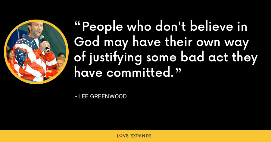 People who don't believe in God may have their own way of justifying some bad act they have committed. - Lee Greenwood