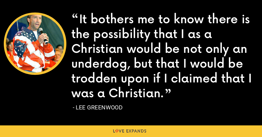 It bothers me to know there is the possibility that I as a Christian would be not only an underdog, but that I would be trodden upon if I claimed that I was a Christian. - Lee Greenwood