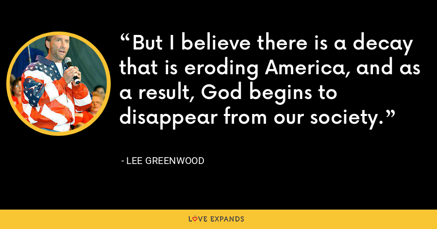 But I believe there is a decay that is eroding America, and as a result, God begins to disappear from our society. - Lee Greenwood