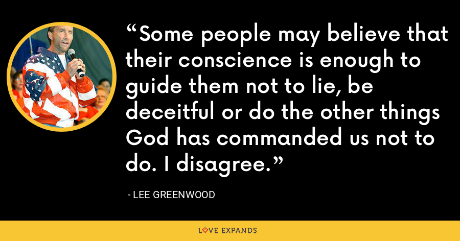 Some people may believe that their conscience is enough to guide them not to lie, be deceitful or do the other things God has commanded us not to do. I disagree. - Lee Greenwood