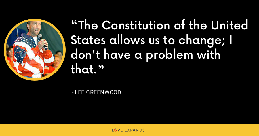The Constitution of the United States allows us to change; I don't have a problem with that. - Lee Greenwood