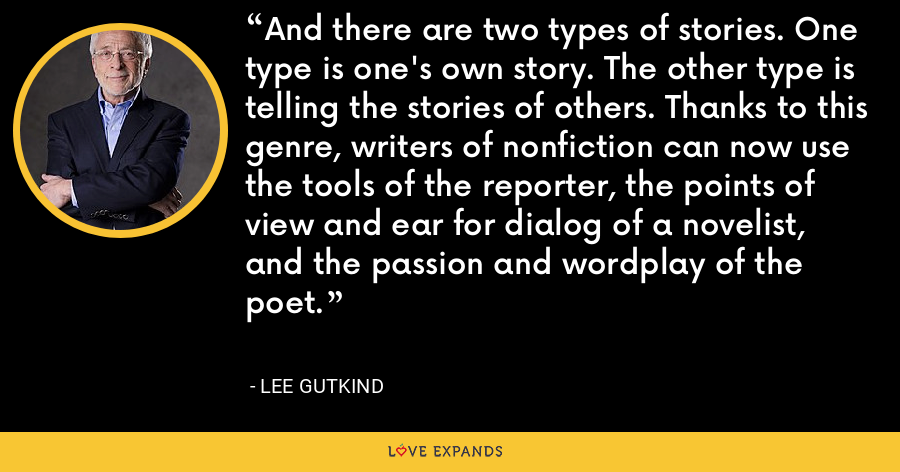 And there are two types of stories. One type is one's own story. The other type is telling the stories of others. Thanks to this genre, writers of nonfiction can now use the tools of the reporter, the points of view and ear for dialog of a novelist, and the passion and wordplay of the poet. - Lee Gutkind