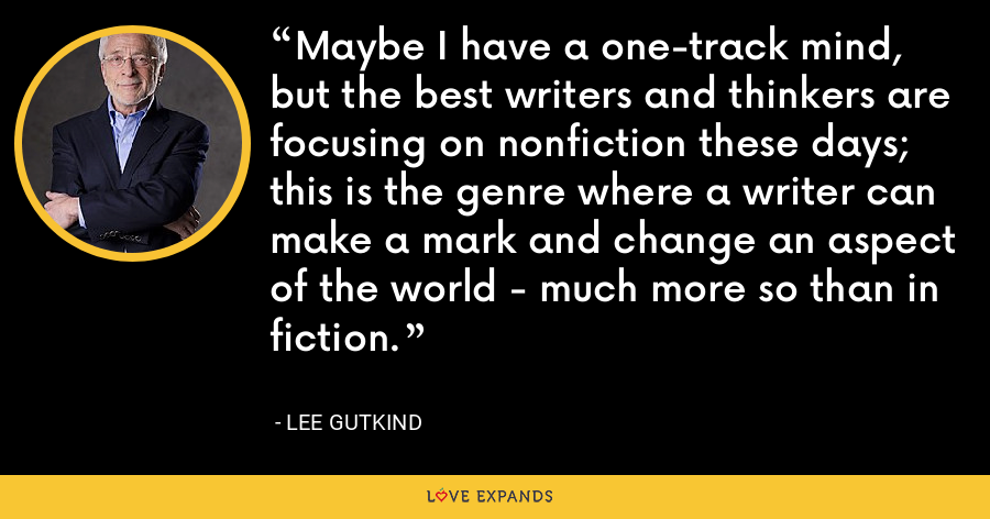 Maybe I have a one-track mind, but the best writers and thinkers are focusing on nonfiction these days; this is the genre where a writer can make a mark and change an aspect of the world - much more so than in fiction. - Lee Gutkind