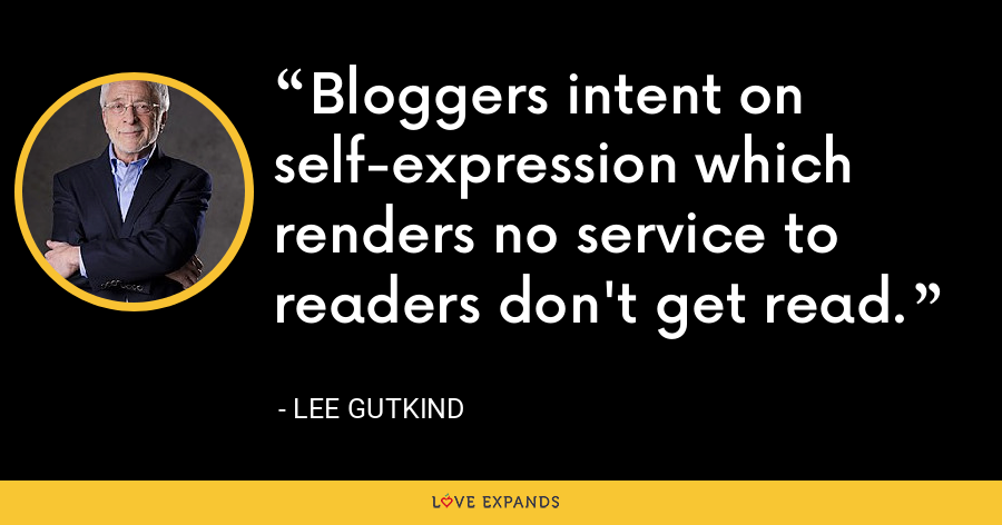 Bloggers intent on self-expression which renders no service to readers don't get read. - Lee Gutkind