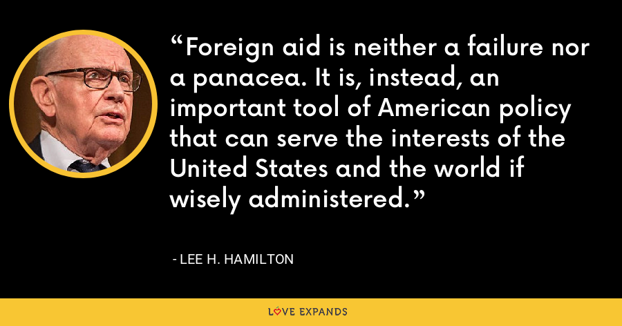 Foreign aid is neither a failure nor a panacea. It is, instead, an important tool of American policy that can serve the interests of the United States and the world if wisely administered. - Lee H. Hamilton