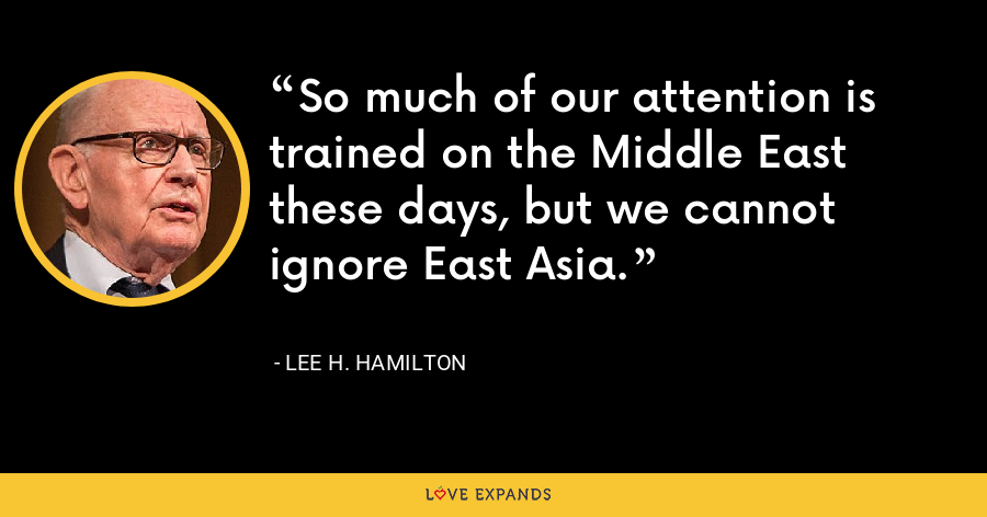 So much of our attention is trained on the Middle East these days, but we cannot ignore East Asia. - Lee H. Hamilton
