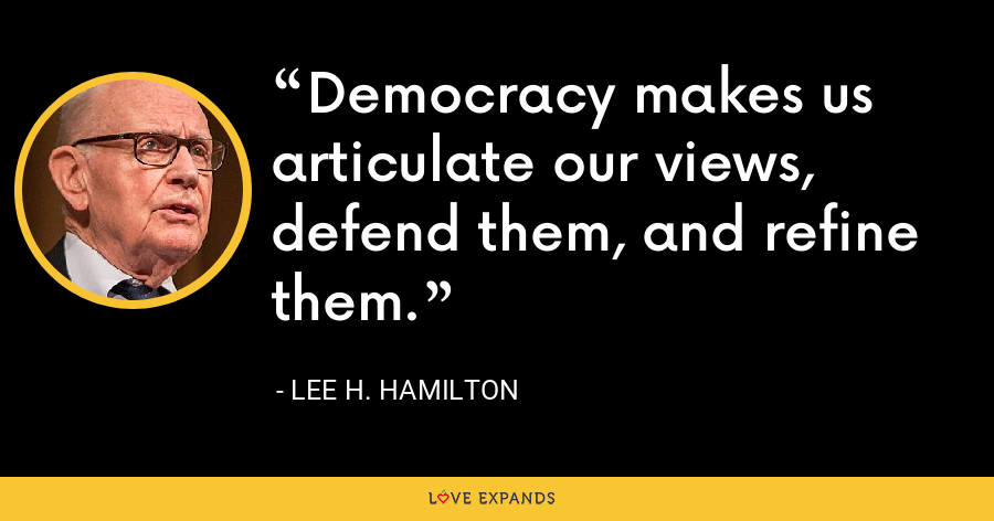 Democracy makes us articulate our views, defend them, and refine them. - Lee H. Hamilton