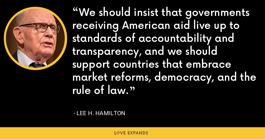 We should insist that governments receiving American aid live up to standards of accountability and transparency, and we should support countries that embrace market reforms, democracy, and the rule of law. - Lee H. Hamilton