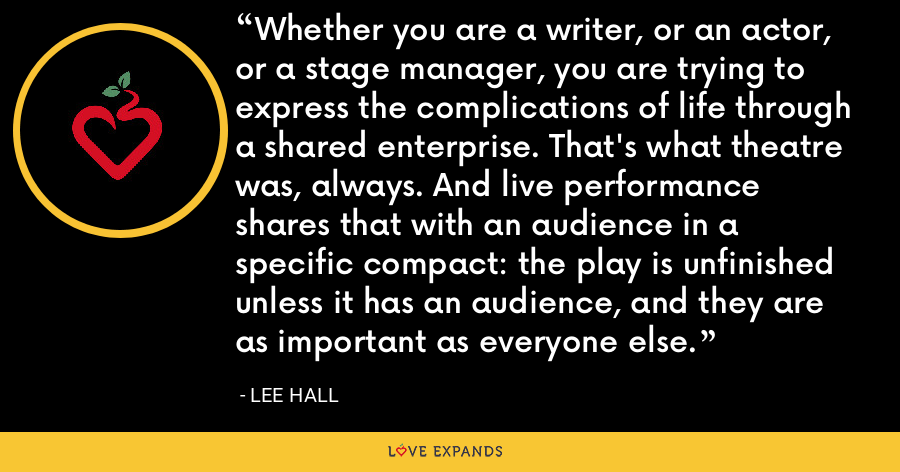 Whether you are a writer, or an actor, or a stage manager, you are trying to express the complications of life through a shared enterprise. That's what theatre was, always. And live performance shares that with an audience in a specific compact: the play is unfinished unless it has an audience, and they are as important as everyone else. - Lee Hall