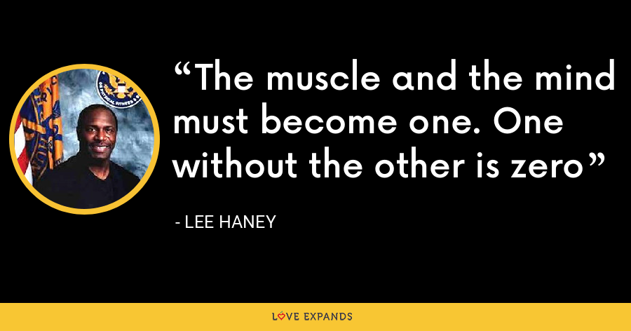 The muscle and the mind must become one. One without the other is zero - Lee Haney