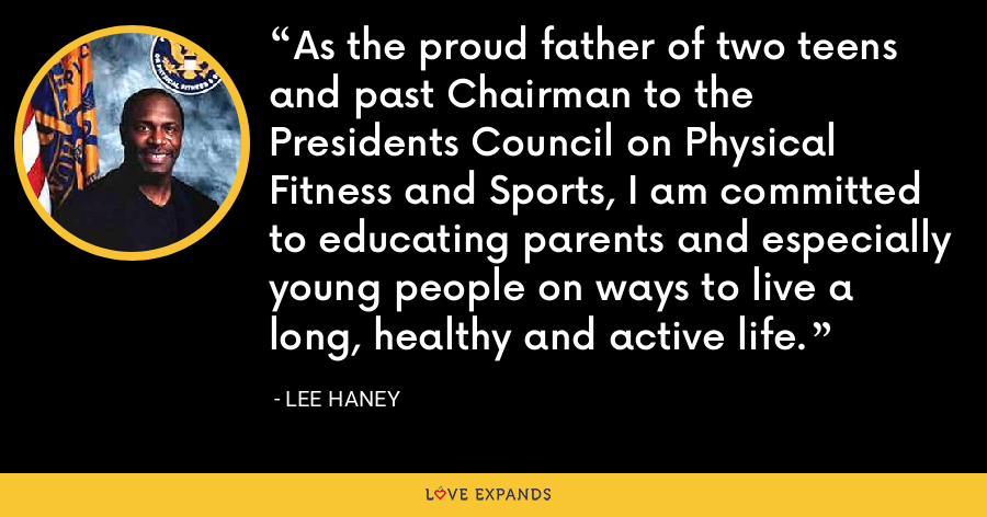 As the proud father of two teens and past Chairman to the Presidents Council on Physical Fitness and Sports, I am committed to educating parents and especially young people on ways to live a long, healthy and active life. - Lee Haney