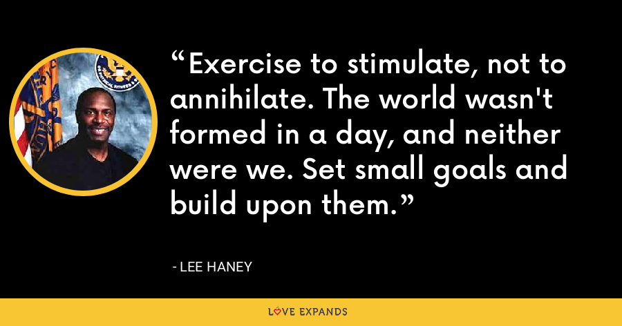 Exercise to stimulate, not to annihilate. The world wasn't formed in a day, and neither were we. Set small goals and build upon them. - Lee Haney
