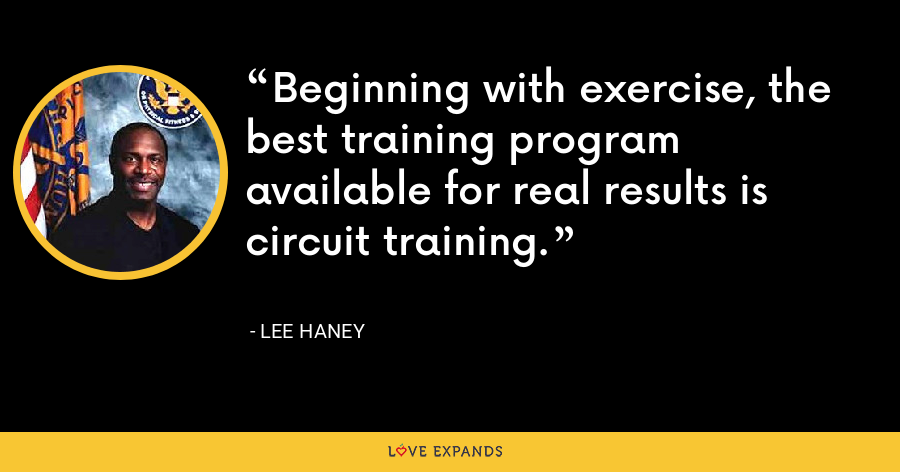 Beginning with exercise, the best training program available for real results is circuit training. - Lee Haney