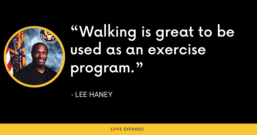 Walking is great to be used as an exercise program. - Lee Haney