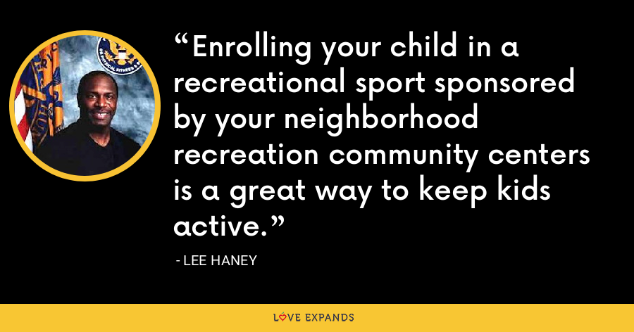 Enrolling your child in a recreational sport sponsored by your neighborhood recreation community centers is a great way to keep kids active. - Lee Haney