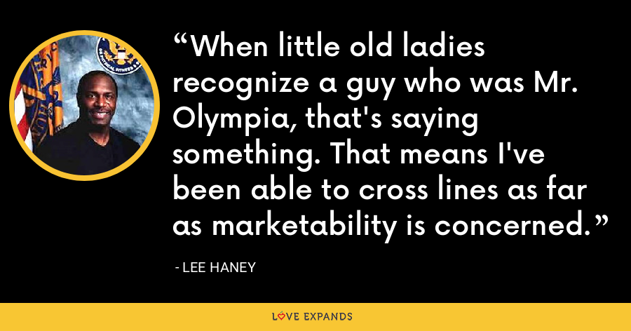 When little old ladies recognize a guy who was Mr. Olympia, that's saying something. That means I've been able to cross lines as far as marketability is concerned. - Lee Haney