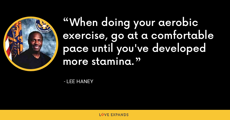 When doing your aerobic exercise, go at a comfortable pace until you've developed more stamina. - Lee Haney