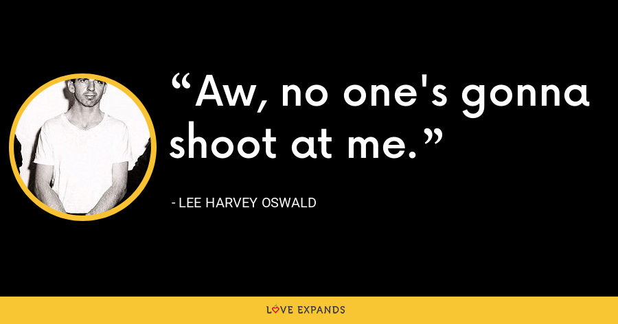 Aw, no one's gonna shoot at me. - Lee Harvey Oswald