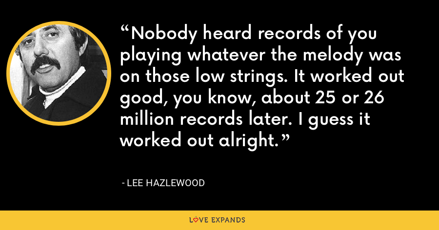 Nobody heard records of you playing whatever the melody was on those low strings. It worked out good, you know, about 25 or 26 million records later. I guess it worked out alright. - Lee Hazlewood