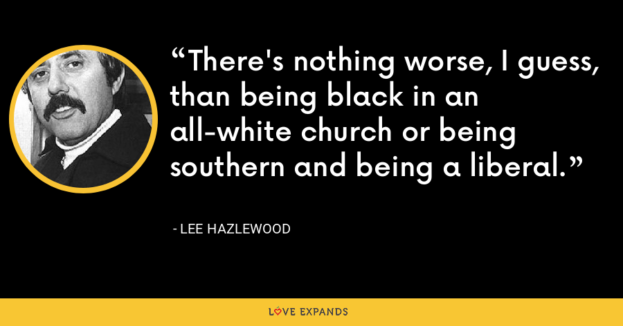There's nothing worse, I guess, than being black in an all-white church or being southern and being a liberal. - Lee Hazlewood