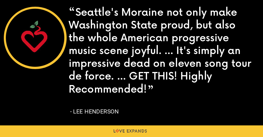 Seattle's Moraine not only make Washington State proud, but also the whole American progressive music scene joyful. ... It's simply an impressive dead on eleven song tour de force. ... GET THIS! Highly Recommended! - Lee Henderson
