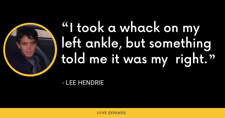 I took a whack on my left ankle, but something told me it was my  right. - Lee Hendrie