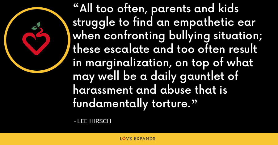 All too often, parents and kids struggle to find an empathetic ear when confronting bullying situation; these escalate and too often result in marginalization, on top of what may well be a daily gauntlet of harassment and abuse that is fundamentally torture. - Lee Hirsch