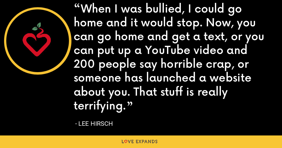 When I was bullied, I could go home and it would stop. Now, you can go home and get a text, or you can put up a YouTube video and 200 people say horrible crap, or someone has launched a website about you. That stuff is really terrifying. - Lee Hirsch