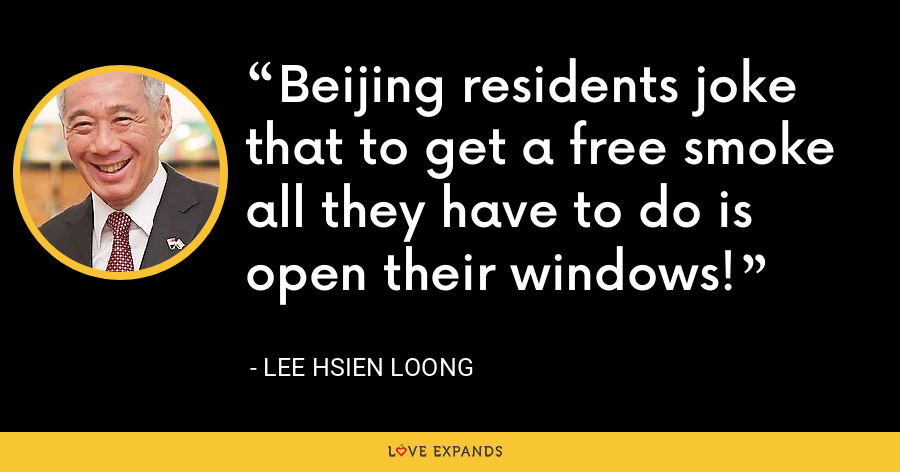 Beijing residents joke that to get a free smoke all they have to do is open their windows! - Lee Hsien Loong